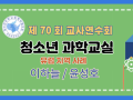 제70회 여름 교사연수회: 전체강연- 청소년 과학교실, 이하늘/윤성호