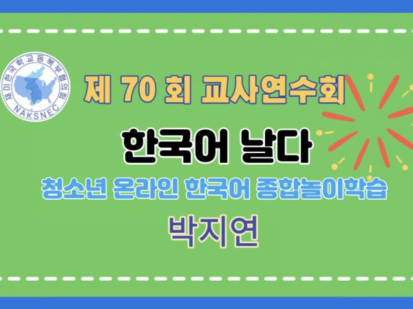 제70회 여름 교사연수회: 중급, 한국어 날다: 청소년 온라인 한국어 종합놀이학습 - 박지연(사랑한국학교)