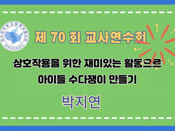 제70회 여름 교사연수회: 상호작용을 위한 재미있는 활동으로 아이들 수다쟁이 만들기 - 박지연(세빛한국학교)