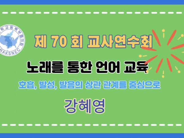 제70회 여름 교사연수회: 음악교실, 노래를 통한 언어교육(호흡, 발성, 발음의 상관 관계를 중심으로) - 강혜영